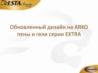 Обновленный дизайн на  ARKO  пены и  гели серии  EXTRA
