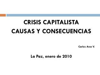 CRISIS CAPITALISTA CAUSAS Y CONSECUENCIAS Carlos Arze V. La Paz, enero de 2010