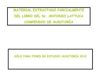 MATERIAL EXTRACTADO PARCIALMENTE  DEL LIBRO DEL Dr. ANTONIO LATTUCA  COMPENDIO DE AUDITORÍA
