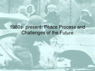 1980s- present: Peace Process and Challenges of the Future