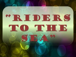 """RIDERS TO THE SEA"""