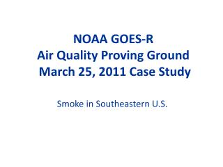 NOAA GOES-R  Air Quality Proving Ground  March 25, 2011 Case Study