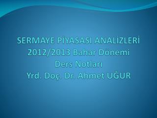 SERMAYE PİYASASI ANALİZLERİ 2012/2013 Bahar Dönemi D ers  Notları Yrd. Doç. Dr. Ahmet UĞUR