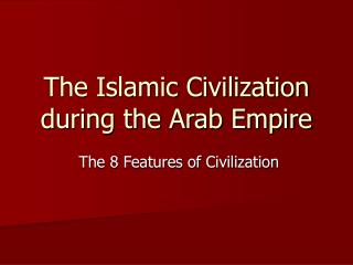 The Islamic Civilization during the Arab Empire
