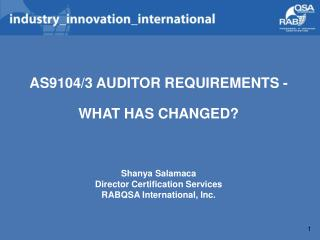 AS9104/3 AUDITOR REQUIREMENTS -  WHAT HAS CHANGED? Shanya Salamaca Director Certification Services