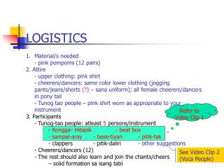 LOGISTICS Material/s needed 	- pink pompoms (12 pairs) 2. Attire 	- upper clothing: pink shirt