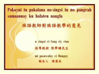 Pakayni  tu  pakafana  no singsi  tu  no  pangcah samaannay  ku  halaten  nangla 族語教師對族語教學的意見