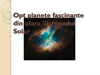 Opt  planete fascinante din afara Sistemului                            Solar