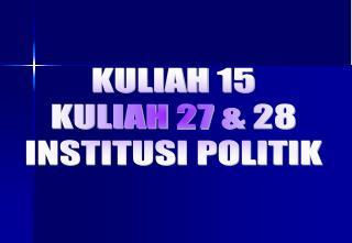 KULIAH 15 KULIAH 27 & 28 INSTITUSI POLITIK