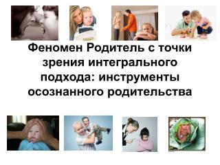 Феномен Родитель с точки зрения интегрального подхода: инструменты осознанного родительства