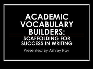 ACADEMIC VOCABULARY BUILDERS:  SCAFFOLDING FOR SUCCESS IN WRITING