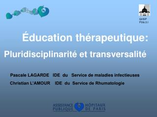 ducation th rapeutique:  Pluridisciplinarit  et transversalit         Pascale LAGARDE   IDE  du   Service de maladies i