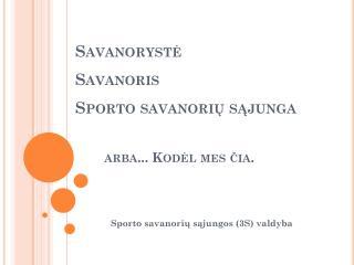 Savanoryst ė   Savanoris   Sporto savanorių sąjunga           arba... Kodėl mes čia.