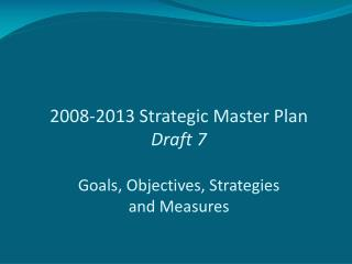 2008-2013 Strategic Master Plan Draft 7 Goals, Objectives, Strategies and Measures
