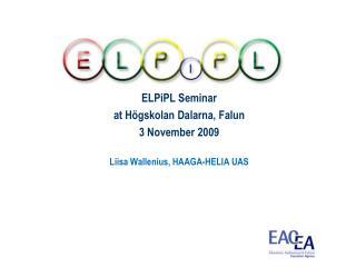 ELPiPL Seminar at Högskolan Dalarna, Falun 3 November 2009 Liisa Wallenius, HAAGA-HELIA UAS