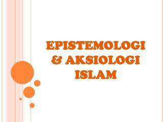 EPISTEMOLOGI  & AKSIOLOGI ISLAM