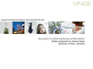 Success in international arbitration Slides prepared by James Hope Seminar in Kiev, Ukraine