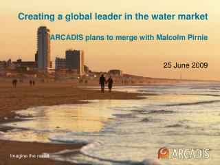 Creating a global leader in the water market  ARCADIS plans to merge with Malcolm Pirnie