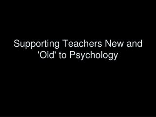 Supporting Teachers New and 'Old' to Psychology