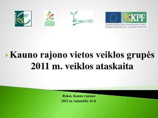 Kauno rajono vietos veiklos grupės 201 1  m. veiklos ataskaita  Rokai ,  Kauno rajonas