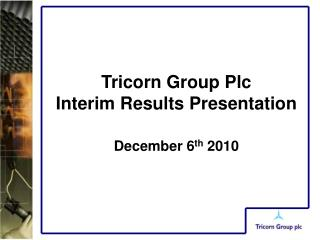 Tricorn Group Plc  Interim Results Presentation December 6 th  2010