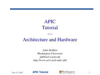 APIC Tutorial --- Architecture and Hardware John DeHart Washington University jdd@arl.wustl