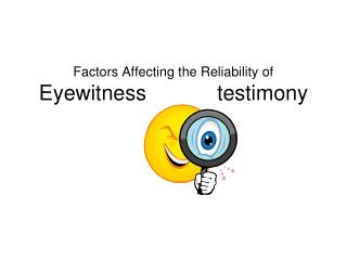 Factors Affecting the Reliability of  Eyewitness            testimony