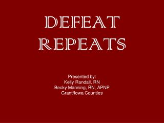 DEFEAT REPEATS Presented by: Kelly Randall, RN Becky Manning, RN, APNP Grant/Iowa Counties