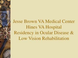 Jesse Brown VA Medical Center  Hines VA Hospital Residency in Ocular Disease  Low Vision Rehabilitation