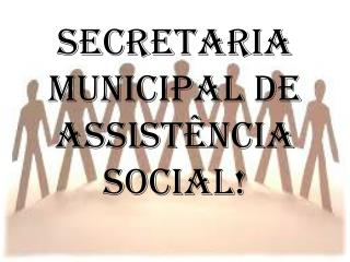 SECRETARIA MUNICIPAL DE ASSISTÊNCIA SOCIAL!