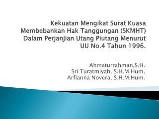 Ahmaturrahman,S.H. Sri Turatmiyah, S.H.M.Hum. Arfianna Novera, S.H.M.Hum.