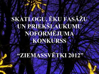 """SKATLOGU, ĒKU FASĀŽU UN PRIEKŠLAUKUMU NOFORMĒJUMA KONKURSS  """"ZIEMASSVĒTKI 2012"""""""