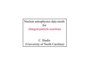 Nuclear astrophysics data needs  for  charged-particle reactions C. Iliadis