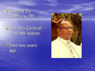 Cardinal Pio Taofinu'u, SM. The only Cardinal of all the islands. Died two years ago.