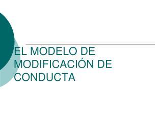 EL MODELO DE MODIFICACIÓN DE CONDUCTA