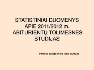 STATISTINIAI DUOMENYS  APIE 20 11 /20 12  m.  ABITURIENT? TOLIMESNES STUDIJAS