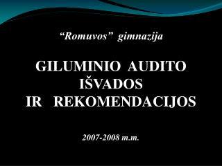 """""""Romuvos""""  gimnazija GILUMINIO  AUDITO   IŠVADOS    IR   REKOMENDACIJOS  2007-2008 m.m."""