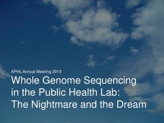 APHL Annual Meeting 2013 Whole Genome Sequencing  in the Public Health Lab: