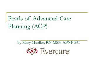 Pearls of Advanced Care Planning (ACP) by Mary Mueller, RN MSN APNP BC
