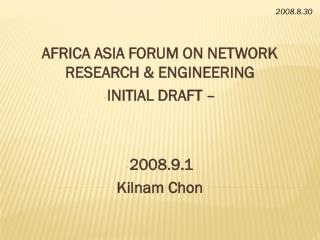 AFRICA ASIA FORUM ON NETWORK RESEARCH & ENGINEERING INITIAL DRAFT – 2008.9.1 Kilnam Chon