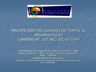 PROJETO DIREITOS HUMANOS EM TEMPOS DE DESUMANIZAÇÃO CONVÊNIO Nº. 027 MEC/SECAD/UERN