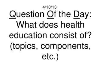 Q uestion  O f the  D ay: What does health education consist of? (topics, components, etc.)