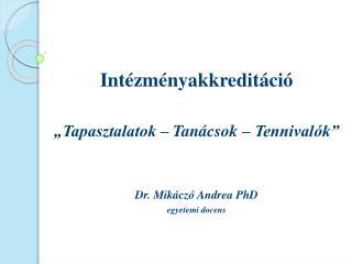 """Intézményakkreditáció """"Tapasztalatok – Tanácsok – Tennivalók"""" Dr.  Mikáczó  Andrea PhD"""