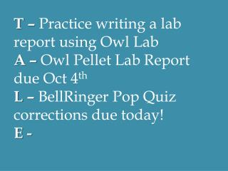 T –  Practice writing a lab report using Owl Lab A –  Owl Pellet Lab Report due Oct 4 th