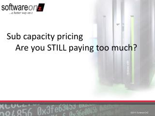Sub capacity pricing     Are you STILL paying too much