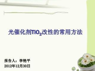 光催化剂 TiO 2 改性的常用方法 报告人:李艳平 2012年12月30日