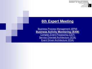 6th Expert Meeting  Business Process Management BPM Business Activity Monitoring BAM  Complex Event Processing CEP Servi