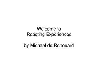 Welcome to  Roasting Experiences  by Michael de Renouard