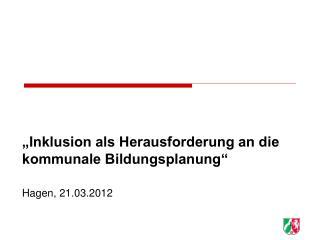 """""""Inklusion als Herausforderung an die kommunale Bildungsplanung"""" Hagen, 21.03.2012"""