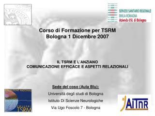 Corso di Formazione per TSRM  Bologna 1 Dicembre 2007 IL TSRM E L'ANZIANO